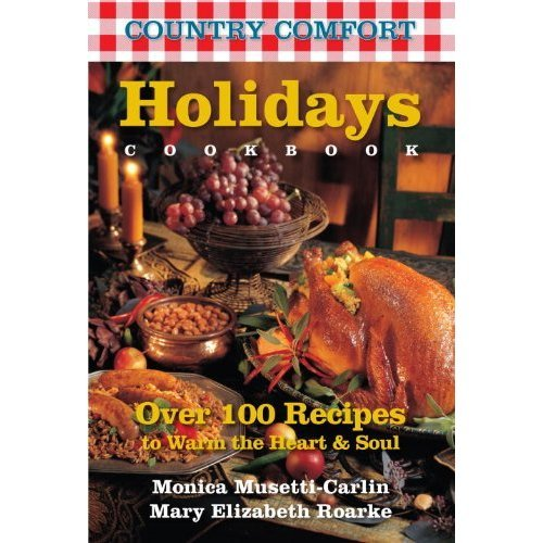Holidays Cookbook: Country Comfort: Over 100 Recipes to Warm the Heart  &  Soul - Monica Musetti-Carlin; Mary Elizabeth Roarke
