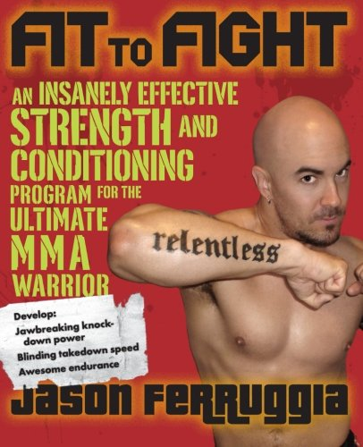 Fit to Fight: An Insanely Effective Strength and Conditioning Program for the Ultimate MMA Warrior - Jason Ferruggia