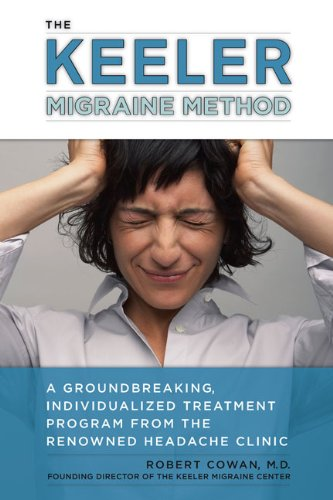 The Keeler Migraine Method: A Groundbreaking, Individualized Treatment Program from theRenownedHeadache Clin ic - Robert Cowan