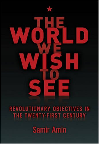 The World We Wish to See: Revolutionary Objectives in the Twenty-First Century - Samir Amin