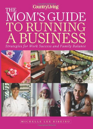 The Mom's Guide to Running a Business: Strategies for Work Success and Family Balance (Country Living) - Michelle Lee Ribeiro