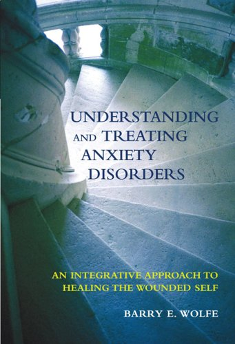 Understanding And Treating Anxiety Disorders: An  Integrative Approach To Healing The Wounded Self - Barry E., Ph.D. Wolfe