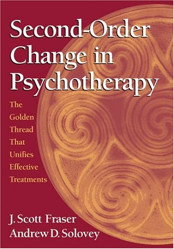 Second-order Change in Psychotherapy: The Golden Thread That Unifies Effective Treatments - J. Scott Fraser; Andrew D. Solovey; Scott J. Fraser