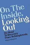 On the Outside, Looking in: My Road to Recovery from Schizophrenia - Pellegrino, Maria
