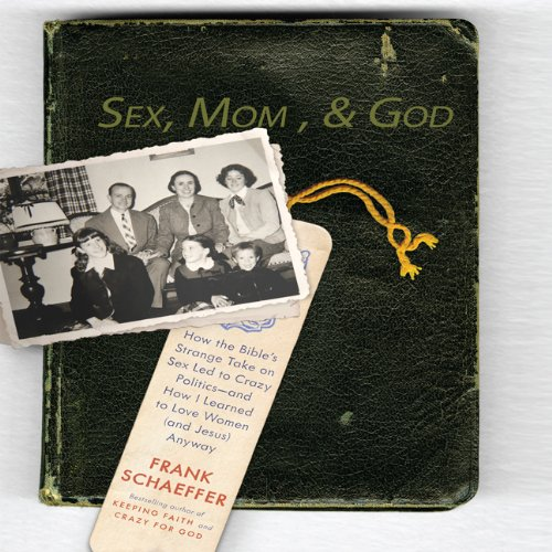 Sex, Mom, and God: A Religiously Obsessed Sexual Memoir (or a Sexually Obsessed Religious Memoir) - Schaeffer, Frank