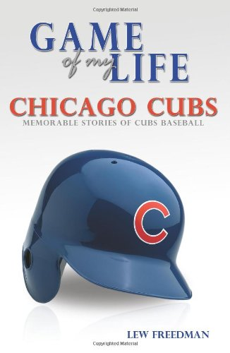 Chicago Cubs: Memorable Stories of Cubs Baseball (Game of My Life) - Lew Freedman