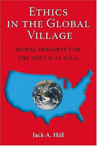 Ethics in the Global Village: Moral Insights for the Post 9-11 USA - Jack A. Hill