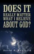 Does It Really Matter What I Believe about God? - Maxfield, David