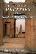 Theological Heresies That Shaped World History - Voiles, Robert C.