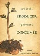 How to Be a Producer & Not Just a Consumer - Malone, Sidney P.