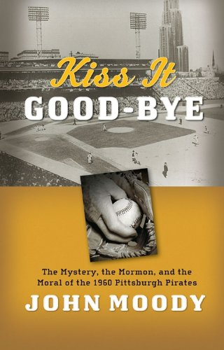 Kiss It Good-Bye: The Mystery, The Mormon, and the Moral of the 1960 Pittsburgh Pirates - John Moody