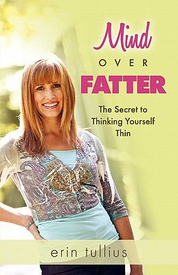 Mind over Fatter : The Secret to Thinking Yourself Thin - Erin Tullius