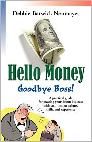 Hello Money-Goodbye Boss! a Practical Guide for Creating Your Dream Business with Your Unique Talents, Skills, and Experience