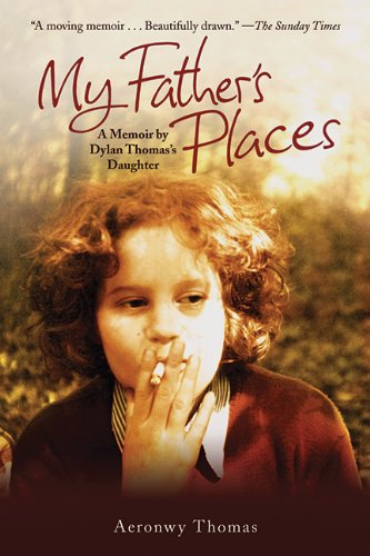 My Father's Places: A Memoir by Dylan Thomas' Daughter - Aeronwy Thomas