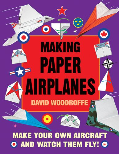 Making Paper Airplanes: Make Your Own Aircraft and Watch Them Fly! - David Woodroffe