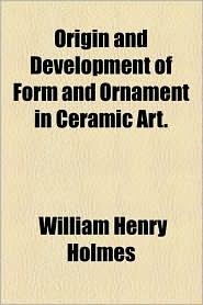 Origin and Development of Form and Ornament in Ceramic Art.