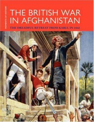 The British War in Afghanistan : The Dreadful Retreat from Kabul in 1842 - Coates, Tim