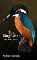 The Kingfisher and Other Stories - Wrigley, Andrew