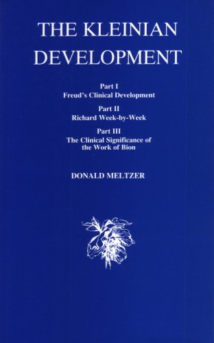The Kleinian Development: Part I. Freud's Clinical Development, Part II. Richard Week-By-Week, Part III. The Clinical Significance of the Wo - Donald Meltzer