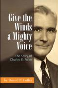 Give the Winds a Mighty Voice: The Story of Charles E. Fuller - Fuller, Daniel P.