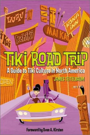 Tiki Road Trip: A Guide to Tiki Culture in North America - James Teitelbaum