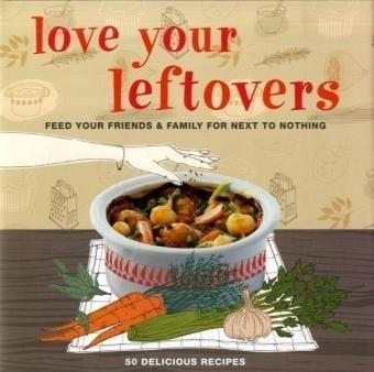 Love Your Leftovers Feed Your Friends & Family for Next to Nothing. 50 Delicious Recipes