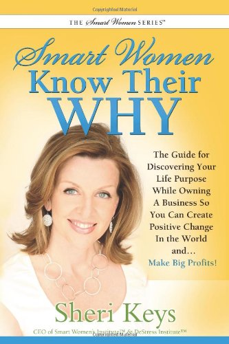 Smart Women Know Their WHY: The Guide for Discovering Your Life Purpose While Owning a Business So You Can Create Positive Change In the Wor - Sheri Keys
