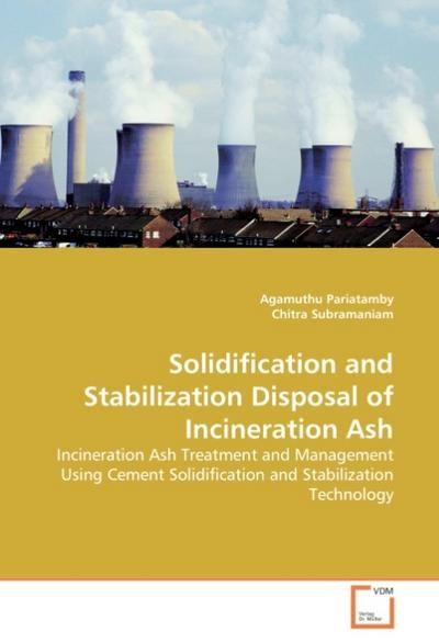 Solidification and Stabilization Disposal of Incineration Ash : Incineration Ash Treatment and Management Using Cement Solidification and Stabilization Technology - Agamuthu Pariatamby