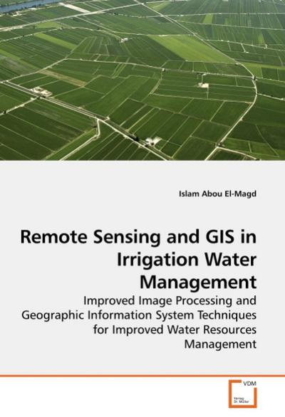 Remote Sensing and GIS in Irrigation Water Management : Improved Image Processing and Geographic Information System Techniques for Improved Water Resources Management - Islam Abou El-Magd