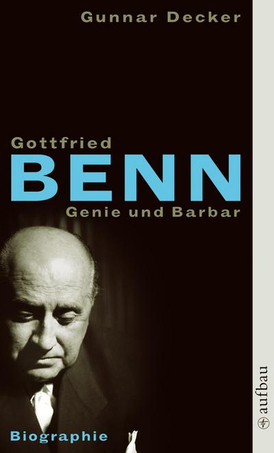 Gottfried Benn. Genie und Barbar : Biographie - Gunnar Decker