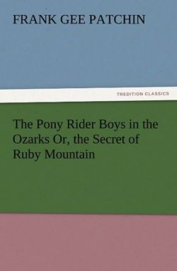 The Pony Rider Boys in the Ozarks Or, the Secret of Ruby Mountain - Patchin, Frank Gee