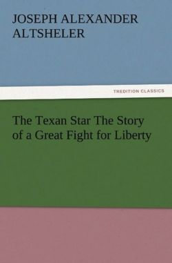 The Texan Star The Story of a Great Fight for Liberty - Altsheler, Joseph A. (Joseph Alexander)