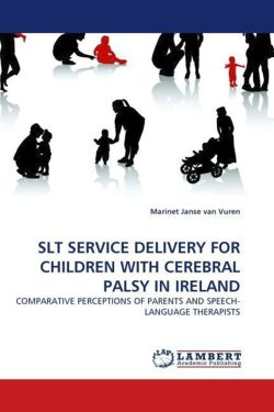 Slt Service Delivery for Children with Cerebral Palsy in Ireland: COMPARATIVE PERCEPTIONS OF PARENTS AND SPEECH-LANGUAGE THERAPISTS