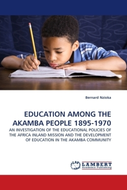 EDUCATION AMONG THE AKAMBA PEOPLE 1895-1970: AN INVESTIGATION OF THE EDUCATIONAL POLICIES OF THE AFRICA INLAND MISSION AND THE DEVELOPMENT OF EDUCATION IN THE AKAMBA COMMUNITY