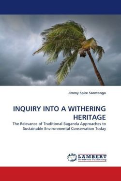 INQUIRY INTO A WITHERING HERITAGE: The Relevance of Traditional Baganda Approaches to Sustainable Environmental Conservation Today