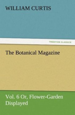The Botanical Magazine, Vol. 6 Or, Flower-Garden Displayed