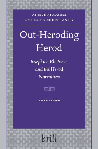 Out-Heroding Herod: Josephus, Rhetoric, and the Herod Narratives (Ancient Judaism and Early Christianity 63) - Tamar Landau