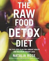 The Raw Food Detox Diet: The Five-Step Plan for Vibrant Health and Maximum Weight Loss - Rose, Natalia
