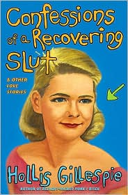Confessions of a Recovering Slut and Other Love Stories - Hollis Gillespie