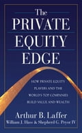 The Private Equity Edge: How Private Equity Players and the World's Top Companies Build Value and Wealth - Arthur Laffer, IV Shepherd G. Pryor, William Hass