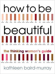 How to be Beautiful: The Thinking Woman's Guide to Looking Good - Kathleen Baird-Murray