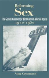 Reforming Sex: The German Movement for Birth Control and Abortion Reform, 1920-1950 - Grossmann, Atina
