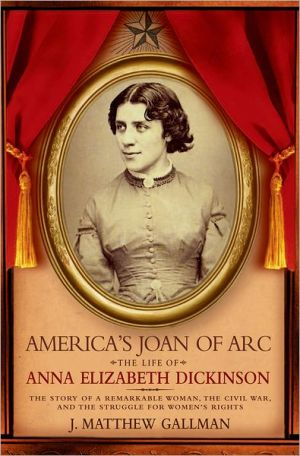 America's Joan of Arc: The Life of Anna Elizabeth Dickinson: The Story of a Remarkable Woman, the Civil War, and the Struggle for Women's Rights