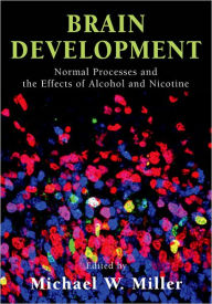 Brain Development: Normal Processes and the Effects of Alcohol and Nicotine - Michael W. Miller