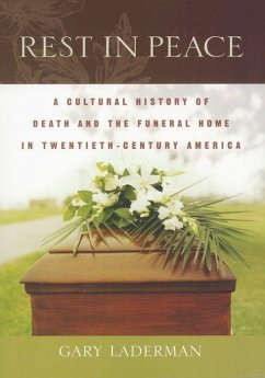 Rest in Peace: A Cultural History of Death and the Funeral Home in Twentieth-Century America - Laderman, Gary