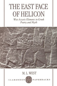 The East Face of Helicon : West Asiatic Elements in Greek Poetry and Myth - M. L. West