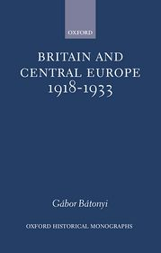 Britain and Central Europe, 1918-1933 - Gabor Batonyi