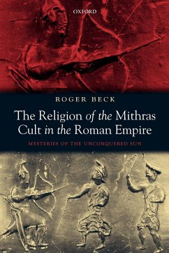 The Religion of the Mithras Cult in the Roman Empire: Mysteries of the Unconquered Sun - Beck, Roger