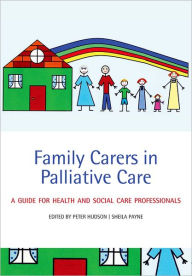 Family Carers in Palliative Care: A guide for health and social care professionals - Peter Hudson