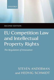 EU Competition Law and Intellectual Property Rights: The Regulation of Innovation - Steve Anderman